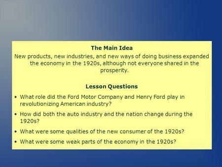 The Main Idea New products, new industries, and new ways of doing business expanded the economy in the 1920s, although not everyone shared in the prosperity.