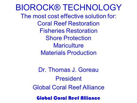 Global Coral Reef Alliance BIOROCK® TECHNOLOGY The most cost effective solution for: Coral Reef Restoration Fisheries Restoration Shore Protection Mariculture.