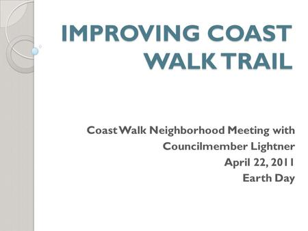 IMPROVING COAST WALK TRAIL Coast Walk Neighborhood Meeting with Councilmember Lightner April 22, 2011 Earth Day.