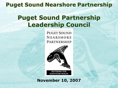 Puget Sound Nearshore Partnership Puget Sound Partnership Leadership Council November 10, 2007.