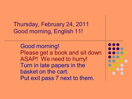 Thursday, February 24, 2011 Good morning, English 11! Good morning! Please get a book and sit down ASAP! We need to hurry! Turn in late papers in the basket.