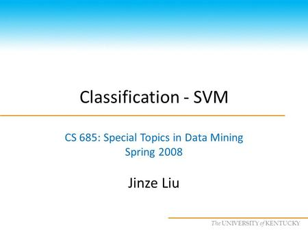CS685 : Special Topics in Data Mining, UKY The UNIVERSITY of KENTUCKY Classification - SVM CS 685: Special Topics in Data Mining Spring 2008 Jinze Liu.