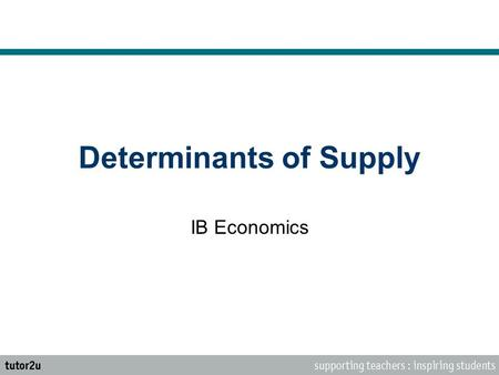 Determinants of Supply IB Economics. The Law of Supply Supply is the quantity of a product that a producer is willing and able to supply onto the market.