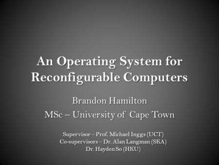 An Operating System for Reconfigurable Computers Brandon Hamilton MSc – University of Cape Town Brandon Hamilton MSc – University of Cape Town Supervisor.
