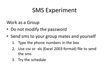 SMS Experiment Work as a Group Do not modify the password Send sms to your group mates and yourself 1.Type the phone numbers in the box 2.Use csv or xls.