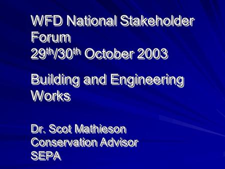 WFD National Stakeholder Forum 29 th /30 th October 2003 Building and Engineering Works Dr. Scot Mathieson Conservation Advisor SEPA.