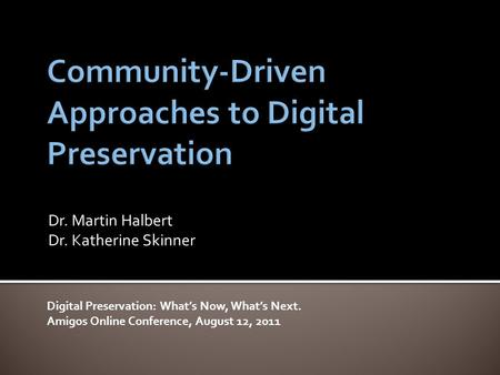 Dr. Martin Halbert Dr. Katherine Skinner Digital Preservation: What's Now, What's Next. Amigos Online Conference, August 12, 2011.