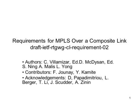 1 Requirements for MPLS Over a Composite Link draft-ietf-rtgwg-cl-requirement-02 Authors: C. Villamizar, Ed.D. McDysan, Ed. S. Ning A. Malis L. Yong Contributors: