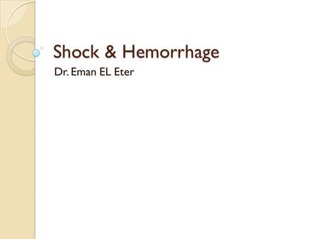 Shock & Hemorrhage Dr. Eman EL Eter. Objectives By the end of this lecture the students are expected to: Define circulatory shock. List types and causes.