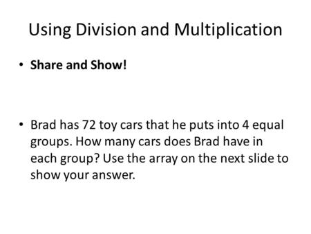 Using Division and Multiplication Share and Show! Brad has 72 toy cars that he puts into 4 equal groups. How many cars does Brad have in each group? Use.