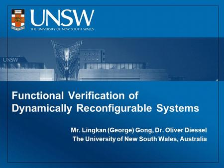 Functional Verification of Dynamically Reconfigurable Systems Mr. Lingkan (George) Gong, Dr. Oliver Diessel The University of New South Wales, Australia.
