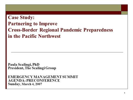1 Case Study: Partnering to Improve Cross-Border Regional Pandemic Preparedness in the Pacific Northwest Paula Scalingi, PhD President, The Scalingi Group.