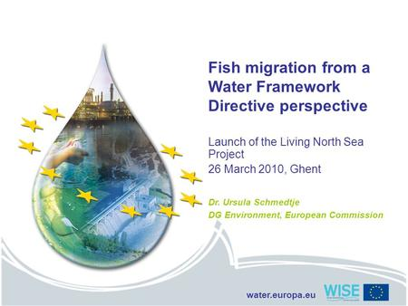 Water.europa.eu Fish migration from a Water Framework Directive perspective Launch of the Living North Sea Project 26 March 2010, Ghent Dr. Ursula Schmedtje.
