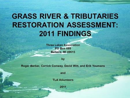 GRASS RIVER & TRIBUTARIES RESTORATION ASSESSMENT: 2011 FINDINGS Three Lakes Association PO Box 689 Bellaire, MI 49615 by Roger Barber, Carrick Conway,