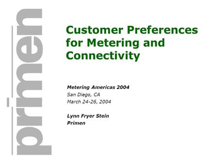 Customer Preferences for Metering and Connectivity Metering Americas 2004 San Diego, CA March 24-26, 2004 Lynn Fryer Stein Primen.