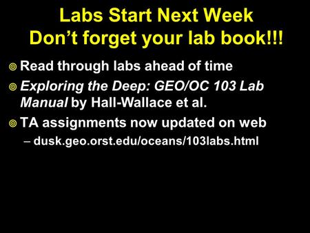 Labs Start Next Week Don't forget your lab book!!!  Read through labs ahead of time  Exploring the Deep: GEO/OC 103 Lab Manual by Hall-Wallace et al.