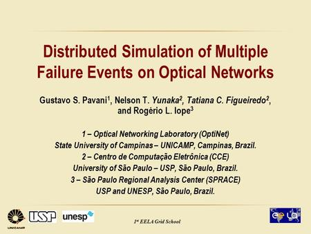 1 st EELA Grid School Distributed Simulation of Multiple Failure Events on Optical Networks Gustavo S. Pavani 1, Nelson T. Yunaka 2, Tatiana C. Figueiredo.