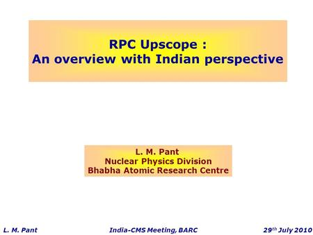 RPC Upscope : An overview with Indian perspective L. M. Pant Nuclear Physics Division Bhabha Atomic Research Centre L. M. Pant India-CMS Meeting, BARC.