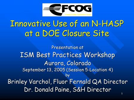 1 Innovative Use of an N-HASP at a DOE Closure Site Presentation at ISM Best Practices Workshop Aurora, Colorado September 13, 2005 (Session 5-Location.