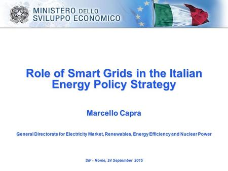 Role of Smart Grids in the Italian Energy Policy Strategy Marcello Capra General Directorate for Electricity Market, Renewables, Energy Efficiency and.