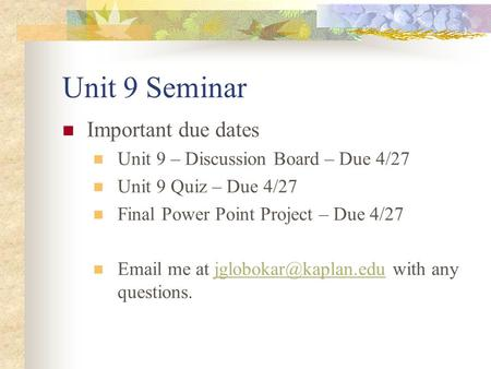 Unit 9 Seminar Important due dates Unit 9 – Discussion Board – Due 4/27 Unit 9 Quiz – Due 4/27 Final Power Point Project – Due 4/27  me at