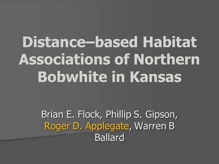 Distance–based Habitat Associations of Northern Bobwhite in Kansas Brian E. Flock, Phillip S. Gipson, Roger D. Applegate, Warren B Ballard.