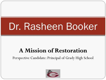 A Mission of Restoration Perspective Candidate: Principal of Grady High School Dr. Rasheen Booker.