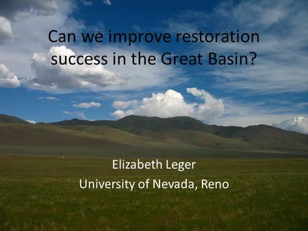 Can we improve restoration success in the Great Basin? Elizabeth Leger University of Nevada, Reno.