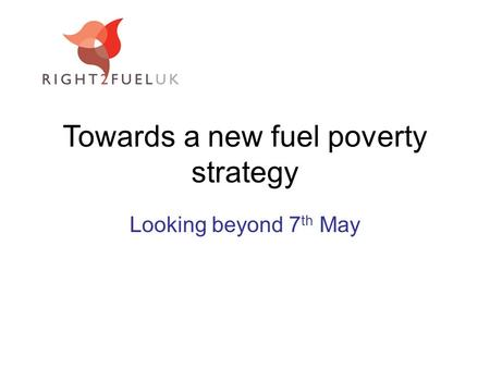 Towards a new fuel poverty strategy Looking beyond 7 th May.