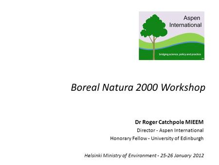 Boreal Natura 2000 Workshop Helsinki Ministry of Environment - 25-26 January 2012 Dr Roger Catchpole MIEEM Director - Aspen International Honorary Fellow.