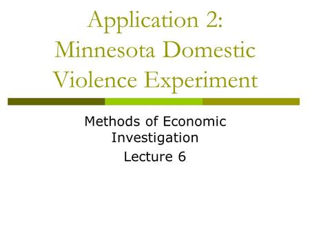 Application 2: Minnesota Domestic Violence Experiment Methods of Economic Investigation Lecture 6.