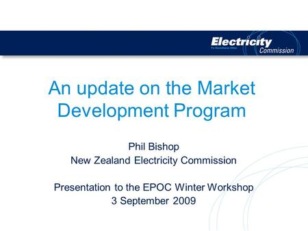 An update on the Market Development Program Phil Bishop New Zealand Electricity Commission Presentation to the EPOC Winter Workshop 3 September 2009.
