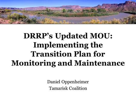 DRRP's Updated MOU: Implementing the Transition Plan for Monitoring and Maintenance Daniel Oppenheimer Tamarisk Coalition.