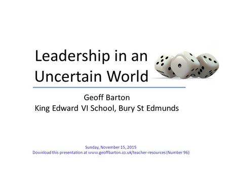 Leadership in an Uncertain World Geoff Barton King Edward VI School, Bury St Edmunds Sunday, November 15, 2015 Download this presentation at www.geoffbarton.co.uk/teacher-resources.