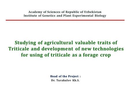 Studying of agricultural valuable traits of Triticale and development of new technologies for using of triticale as a forage crop Head of the Project :