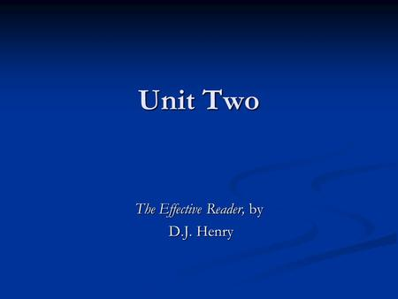 Unit Two The Effective Reader, by D.J. Henry D.J. Henry.