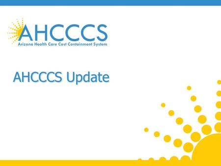 AHCCCS Update. AHCCCS Care Delivery System 2 Reaching across Arizona to provide comprehensive quality health care for those in need.