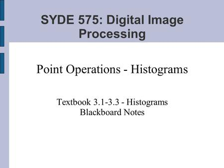 SYDE 575: Digital Image Processing Point Operations - Histograms Textbook 3.1-3.3 - Histograms Blackboard Notes.