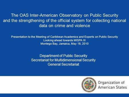 Department of Public Security Secretariat for Multidimensional Security General Secretariat The OAS Inter-American Observatory on Public Security and the.
