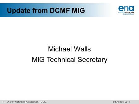 Update from DCMF MIG Michael Walls MIG Technical Secretary 04 August 2011 1 | Energy Networks Association - DCMF.