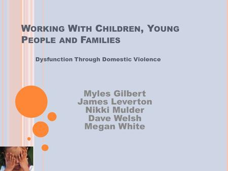 W ORKING W ITH C HILDREN, Y OUNG P EOPLE AND F AMILIES Dysfunction Through Domestic Violence Myles Gilbert James Leverton Nikki Mulder Dave Welsh Megan.