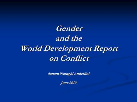Gender and the World Development Report on Conflict Sanam Naraghi Anderlini June 2010.