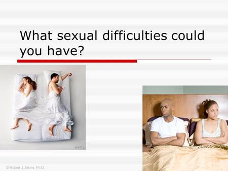 What sexual difficulties could you have? © Robert J. Atkins, Ph.D.