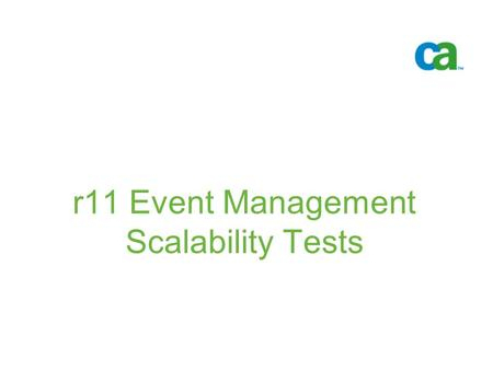 R11 Event Management Scalability Tests -. © 2005 Computer Associates International, Inc. (CA). All trademarks, trade names, services marks and logos referenced.