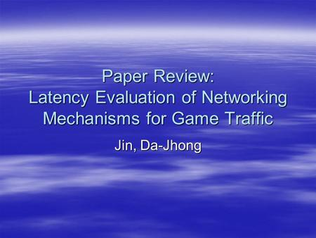 Paper Review: Latency Evaluation of Networking Mechanisms for Game Traffic Jin, Da-Jhong.
