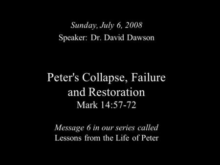 Peter's Collapse, Failure and Restoration Mark 14:57-72 Message 6 in our series called Lessons from the Life of Peter Sunday, July 6, 2008 Speaker: Dr.