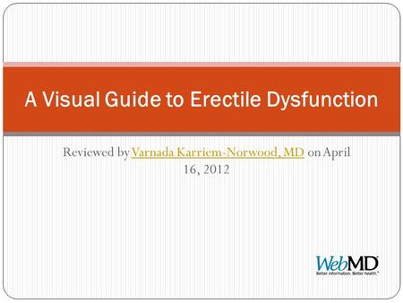 Reviewed by Varnada Karriem-Norwood, MD on April 16, 2012Varnada Karriem-Norwood, MD A Visual Guide to Erectile Dysfunction.
