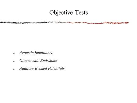 Acoustic Immittance Otoacoustic Emissions Auditory Evoked Potentials Objective Tests.