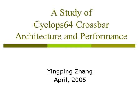A Study of Cyclops64 Crossbar Architecture and Performance Yingping Zhang April, 2005.