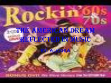 The American Dream Reflected in Music By: Aleshia.
